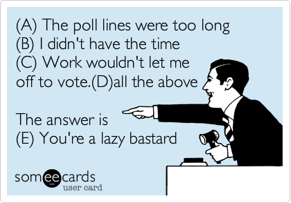 (A) The poll lines were too long(B) I didn't have the time(C) Work wouldn't let meoff to vote.(D)all the aboveThe answer is(E) You're a lazy bastard