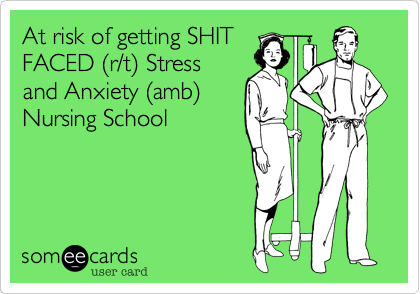 At risk of getting SHITFACED (r/t) Stressand Anxiety (amb)Nursing School