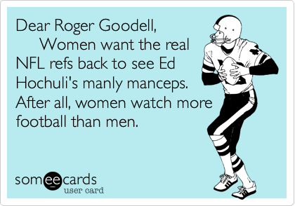 Dear Roger Goodell,               Women want the realNFL refs back to see EdHochuli's manly manceps. After all, women watch morefootball than men.