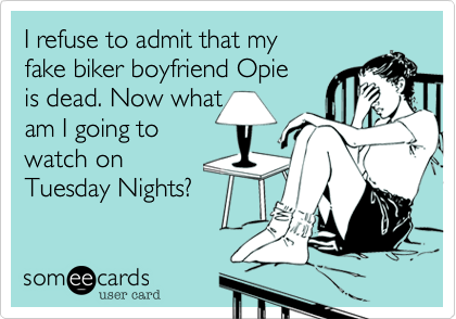 I refuse to admit that myfake biker boyfriend Opieis dead. Now what am I going towatch on Tuesday Nights?