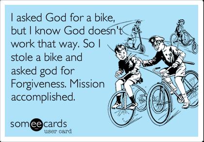 I asked God for a bike,but I know God doesn'twork that way. So Istole a bike andasked god forForgiveness. Missionaccomplished.