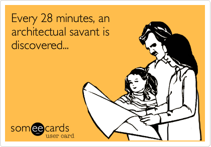 Every 28 minutes, anarchitectual savant isdiscovered...
