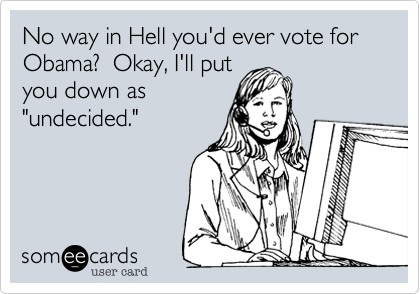 """No way in Hell you'd ever vote forObama?  Okay, I'll putyou down as""""undecided."""""""