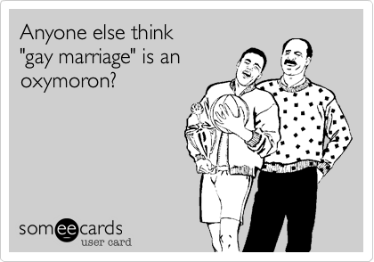 """Anyone else think""""gay marriage"""" is anoxymoron?"""
