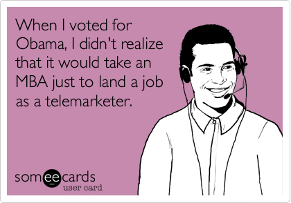 When I voted forObama, I didn't realizethat it would take anMBA just to land a jobas a telemarketer.