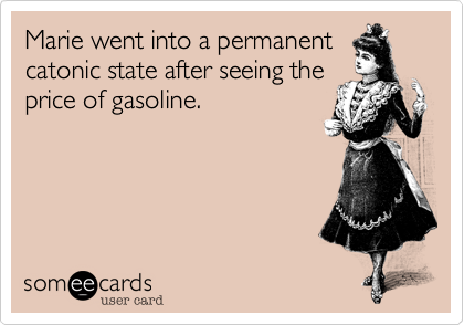 Marie went into a permanentcatonic state after seeing theprice of gasoline.