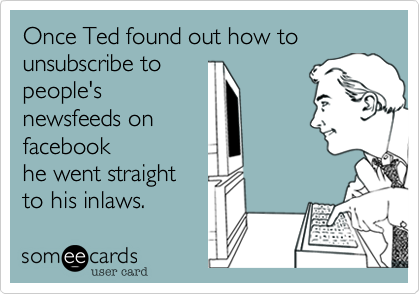 Once Ted found out how to unsubscribe topeople'snewsfeeds onfacebookhe went straightto his inlaws.