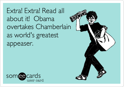Extra! Extra! Read allabout it!  Obamaovertakes Chamberlainas world's greatest appeaser.