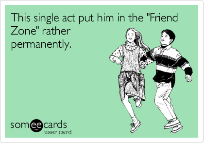 """This single act put him in the """"Friend Zone"""" ratherpermanently."""