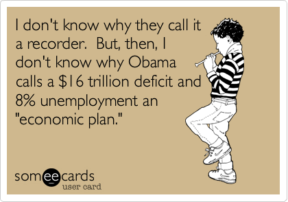 """I don't know why they call ita recorder.  But, then, Idon't know why Obamacalls a $16 trillion deficit and8% unemployment an""""economic plan."""""""