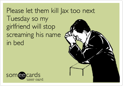 Please let them kill Jax too next Tuesday so mygirlfriend will stopscreaming his namein bed