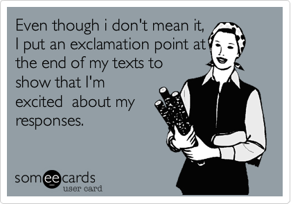 Even though i don't mean it,I put an exclamation point atthe end of my texts toshow that I'mexcited  about myresponses.