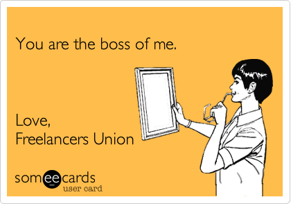 You are the boss of me.Love,Freelancers Union