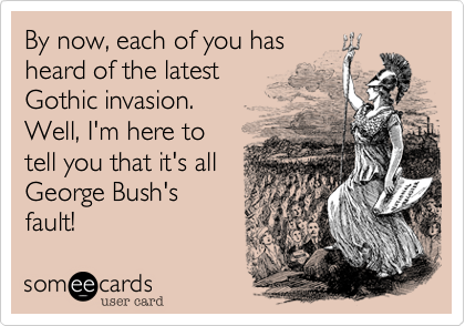By now, each of you has heard of the latestGothic invasion.Well, I'm here totell you that it's allGeorge Bush'sfault!