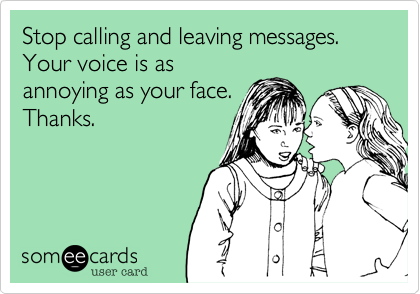 Stop calling and leaving messages. Your voice is asannoying as your face.Thanks.