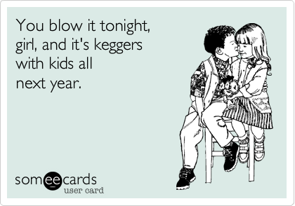 You blow it tonight, girl, and it's keggers  with kids allnext year.