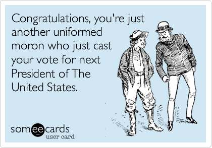 Congratulations, you're justanother uniformedmoron who just castyour vote for nextPresident of TheUnited States.