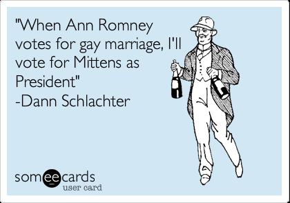 """When Ann Romneyvotes for gay marriage, I'llvote for Mittens asPresident"" -Dann Schlachter"
