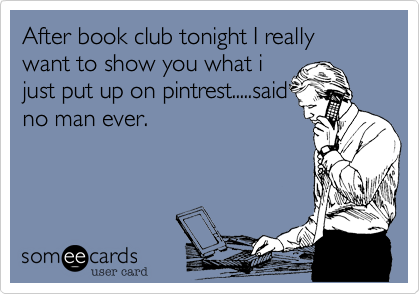 After book club tonight I really want to show you what ijust put up on pintrest.....saidno man ever.