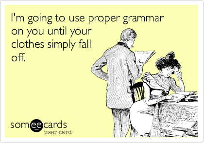 I'm going to use proper grammar on you until yourclothes simply falloff.