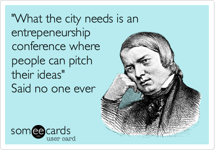 """""""What the city needs is an entrepeneurshipconference wherepeople can pitchtheir ideas""""Said no one ever"""