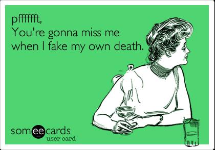 pfffffft,You're gonna miss mewhen I fake my own death.