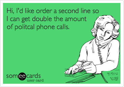 Hi, I'd like order a second line soI can get double the amountof politcal phone calls.