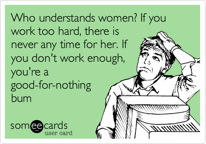 Who understands women? If you work too hard, there isnever any time for her. Ifyou don't work enough,you're agood-for-nothingbum
