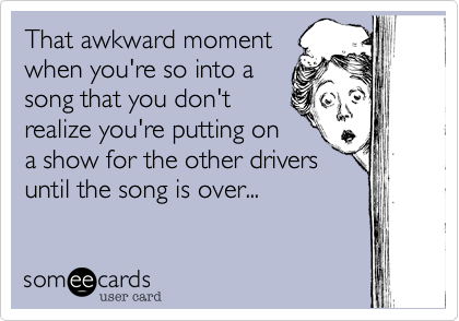 That awkward momentwhen you're so into asong that you don'trealize you're putting ona show for the other driversuntil the song is over...