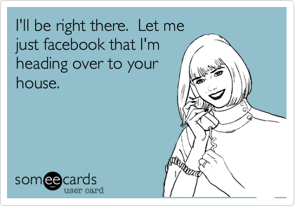 I'll be right there.  Let mejust facebook that I'mheading over to yourhouse.
