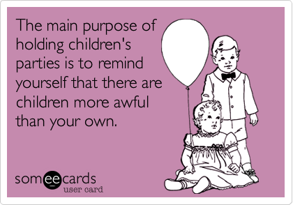 The main purpose ofholding children'sparties is to remindyourself that there arechildren more awfulthan your own.