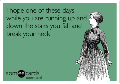 I hope one of these dayswhile you are running up anddown the stairs you fall andbreak your neck