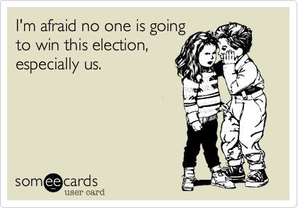 I'm afraid no one is goingto win this election,especially us.