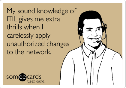 My sound knowledge ofITIL gives me extrathrills when Icarelessly applyunauthorized changesto the network.