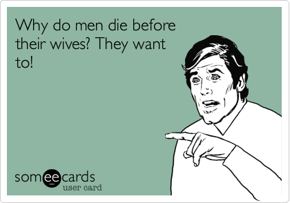 Why do men die beforetheir wives? They wantto!