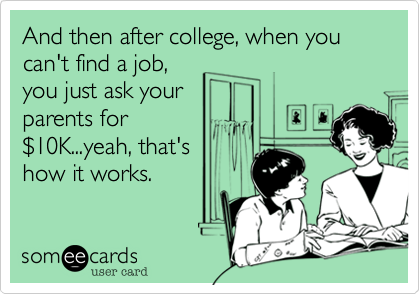 And then after college, when you can't find a job,