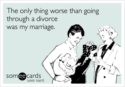 The only thing worse than going through a divorcewas my marriage.