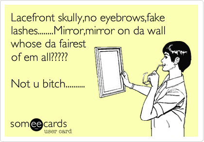 Lacefront skully,no eyebrows,fake lashes........Mirror,mirror on da wall whose da fairest 