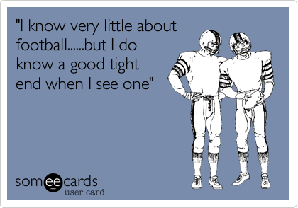 """""""I know very little aboutfootball......but I doknow a good tightend when I see one"""""""