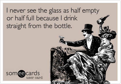I never see the glass as half empty or half full because I drinkstraight from the bottle.