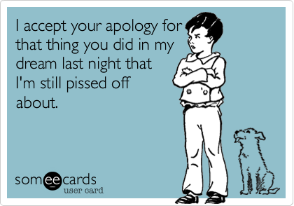 I accept your apology forthat thing you did in mydream last night thatI'm still pissed offabout.