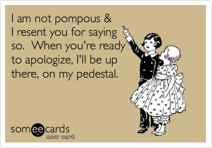 I am not pompous & I resent you for saying so.  When you're readyto apologize, I'll be upthere, on my pedestal.