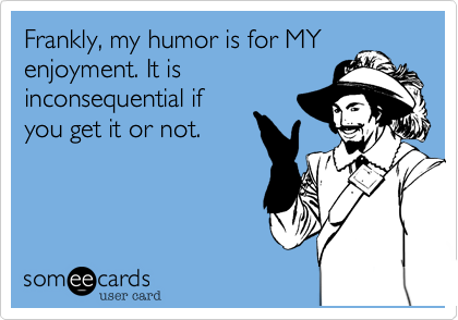 Frankly, my humor is for MY