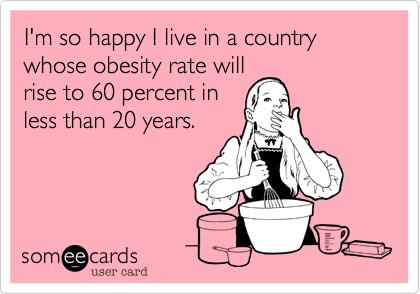 I'm so happy I live in a country whose obesity rate willrise to 60 percent inless than 20 years.