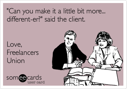 """""""Can you make it a little bit more...different-er?"""" said the client.Love,FreelancersUnion"""