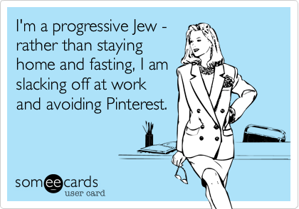 I'm a progressive Jew -rather than stayinghome and fasting, I amslacking off at workand avoiding Pinterest.