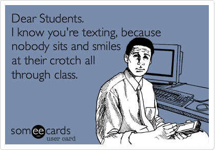 Dear Students. I know you're texting, becausenobody sits and smilesat their crotch allthrough class.