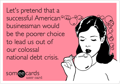Let's pretend that a successful American businessman would be the poorer choice to lead us out ofour colossal national debt crisis.