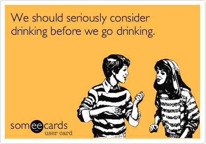 We should seriously consider drinking before we go drinking.