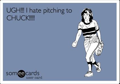 UGH!!! I hate pitching toCHUCK!!!!!